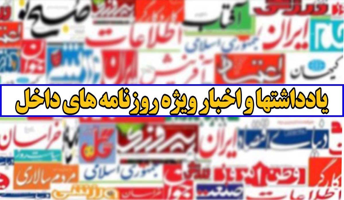 یادداشت و اخبار ویژه روزنامه های داخل (سه شنبه 1 تیر 1400)